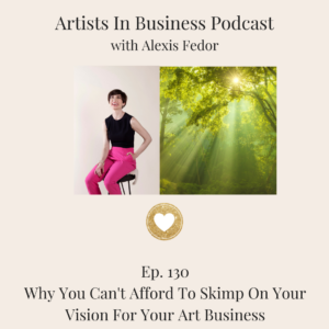 Ep. 130- Why You Can't Afford To Skimp On Your Vision For Your Art Business